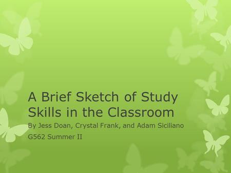A Brief Sketch of Study Skills in the Classroom By Jess Doan, Crystal Frank, and Adam Siciliano G562 Summer II.