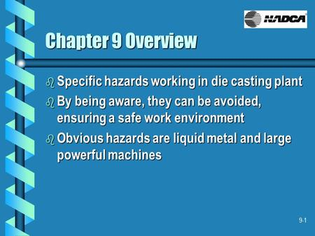 9-1 Chapter 9 Overview b Specific hazards working in die casting plant b By being aware, they can be avoided, ensuring a safe work environment b Obvious.