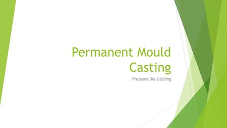 Permanent Mould Casting Pressure Die Casting. Die Casting A permanent mold casting process in which molten metal is injected into mold cavity under high.