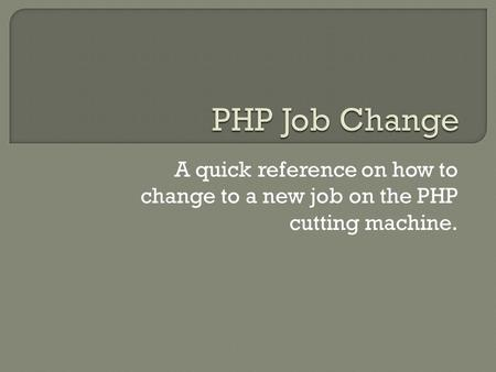 A quick reference on how to change to a new job on the PHP cutting machine.