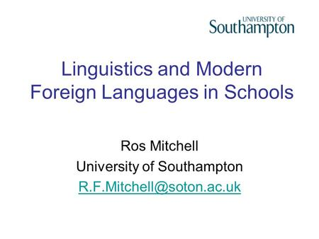 Linguistics and Modern Foreign Languages in Schools Ros Mitchell University of Southampton