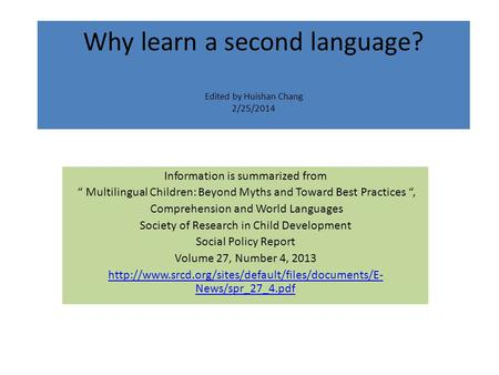 "Why learn a second language? Edited by Huishan Chang 2/25/2014 Information is summarized from "" Multilingual Children: Beyond Myths and Toward Best Practices."