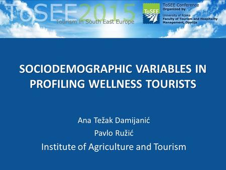 SOCIODEMOGRAPHIC VARIABLES IN PROFILING WELLNESS TOURISTS Ana Težak Damijanić Pavlo Ružić Institute of Agriculture and Tourism.