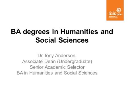 BA degrees in Humanities and Social Sciences Dr Tony Anderson, Associate Dean (Undergraduate) Senior Academic Selector BA in Humanities and Social Sciences.