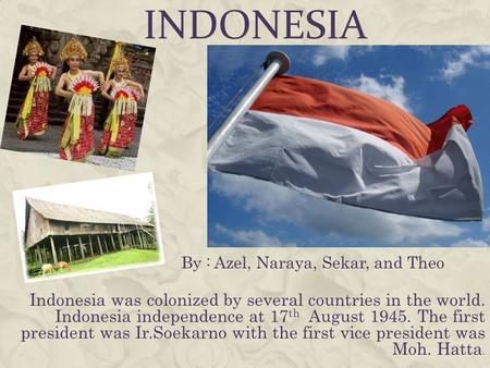 INDONESIA Indonesia was colonized by several countries in the world. Indonesia independence at 17 th August 1945. The first president was Ir.Soekarno with.
