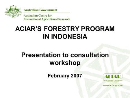 ACIAR'S FORESTRY PROGRAM IN INDONESIA Presentation to consultation workshop February 2007.
