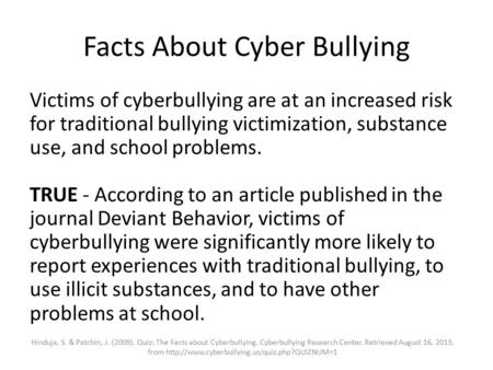Facts About Cyber Bullying Victims of cyberbullying are at an increased risk for traditional bullying victimization, substance use, and school problems.