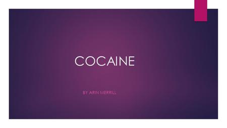 COCAINE BY ARIN MERRILL. THE HISTORY OF COCAINE  Cocaine is one of the two major psychoactive stimulants  Oldest, most potent drug  Cocaine is derived.