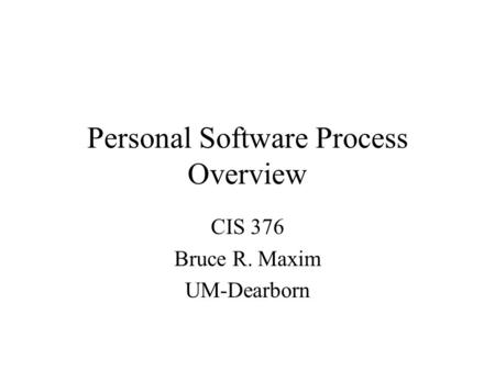 Personal Software Process Overview CIS 376 Bruce R. Maxim UM-Dearborn.