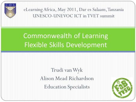 Trudi van Wyk Alison Mead Richardson Education Specialists Commonwealth of Learning Flexible <strong>Skills</strong> Development eLearning Africa, May 2011, Dar es Salaam,