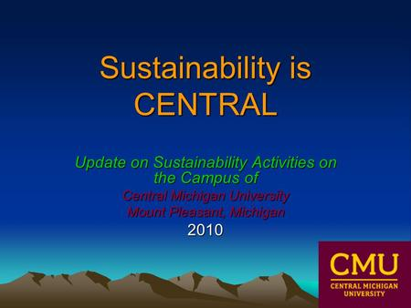 Sustainability is CENTRAL Update on Sustainability Activities on the Campus of Central Michigan University Mount Pleasant, Michigan 2010.