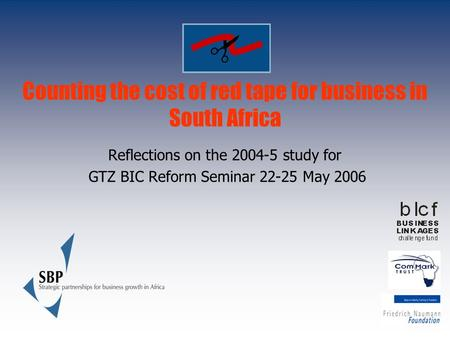 Counting the cost of red tape for business in South Africa Reflections on the 2004-5 study for GTZ BIC Reform Seminar 22-25 May 2006.