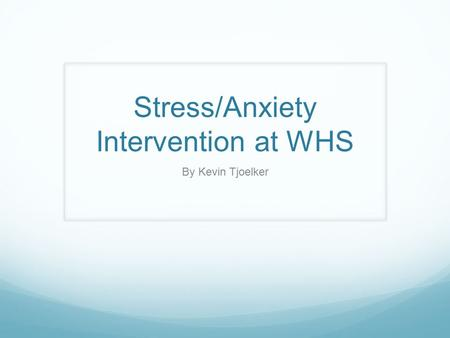 Stress/Anxiety Intervention at WHS By Kevin Tjoelker.