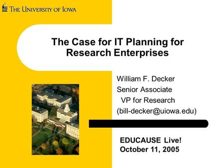The Case for IT Planning for Research Enterprises William F. Decker Senior Associate VP for Research EDUCAUSE Live! October 11,