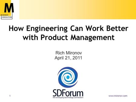 Www.mironov.com1 How Engineering Can Work Better with Product Management Rich Mironov April 21, 2011.