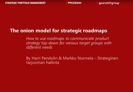 The onion model for strategic roadmaps How to use roadmaps to communicate product strategy top-down for various target groups with different needs By Harri.