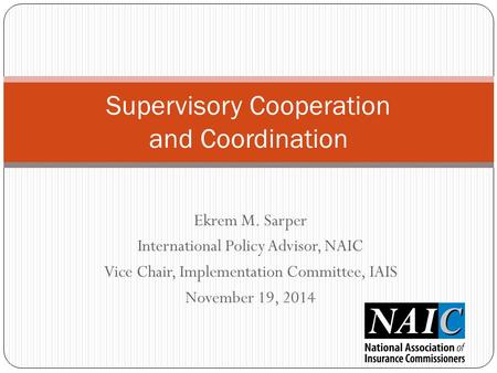 Ekrem M. Sarper International Policy Advisor, NAIC Vice Chair, Implementation Committee, IAIS November 19, 2014 Supervisory Cooperation and Coordination.