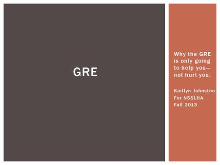 Why the GRE is only going to help you— not hurt you. Kaitlyn Johnston For NSSLHA Fall 2013 GRE.