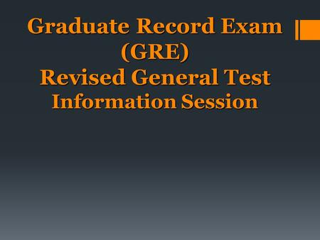 Graduate Record Exam (GRE) Revised General Test Information Session.