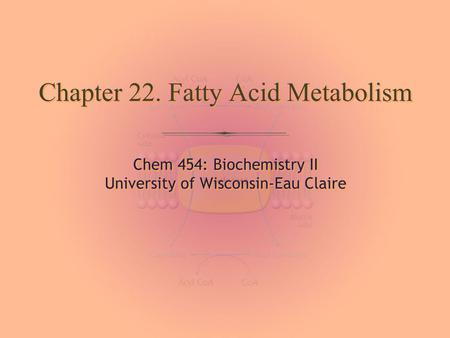 Chem 454: Biochemistry II University of Wisconsin-Eau Claire Chem 454: Biochemistry II University of Wisconsin-Eau Claire Chapter 22. Fatty Acid Metabolism.