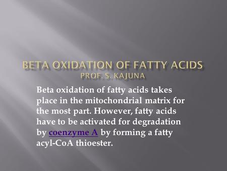Beta oxidation of fatty acids takes place in the mitochondrial matrix for the most part. However, fatty acids have to be activated for degradation by coenzyme.