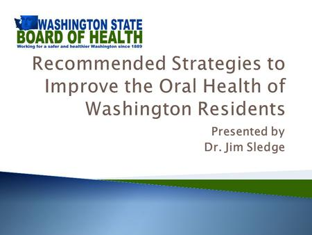 Presented by Dr. Jim Sledge. Board of Health Addresses Oral Health  June 2012 - Briefing – Oral Health Risk Factors and Systemic Connections  October.