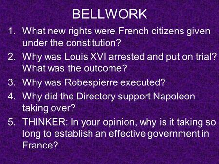BELLWORK 1.What new rights were French citizens given under the constitution? 2.Why was Louis XVI arrested and put on trial? What was the outcome? 3.Why.