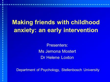 Making friends with childhood anxiety: an early intervention Presenters: Ms Jemona Mostert Dr Helene Loxton Department of Psychology, Stellenbosch University.