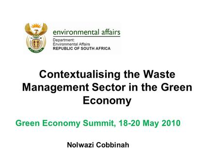 Contextualising the Waste Management Sector in the Green Economy Green Economy Summit, 18-20 May 2010 Nolwazi Cobbinah.