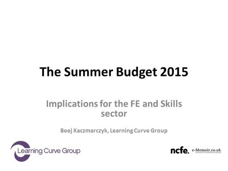The Summer Budget 2015 Implications for the FE and Skills sector Beej Kaczmarczyk, Learning Curve Group.