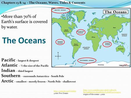 The Oceans Chapters 13 & 14 - The Oceans, Waves, Tides & Currents More than 70% of Earth's surface is covered by water. Pacific – largest & deepest Atlantic.