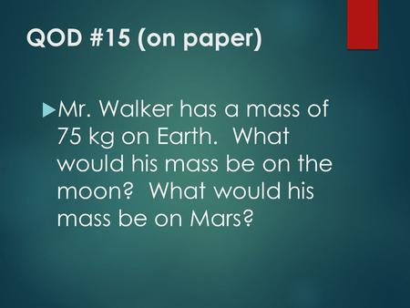 QOD #15 (on paper)  Mr. Walker has a mass of 75 kg on Earth. What would his mass be on the moon? What would his mass be on Mars?