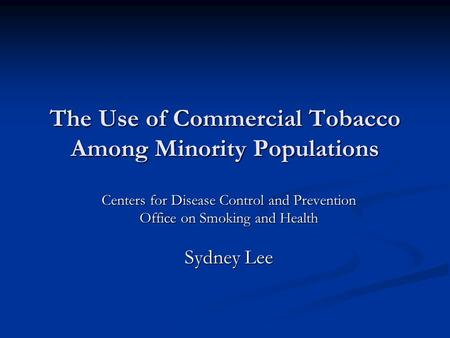 The Use of Commercial Tobacco Among Minority Populations Centers for Disease Control and Prevention Office on Smoking and Health Sydney Lee.