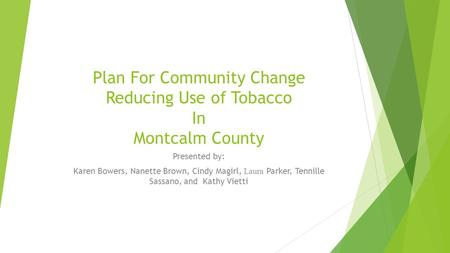 Plan For Community Change Reducing Use of Tobacco In Montcalm County Presented by: Karen Bowers, Nanette Brown, Cindy Magirl, Laura Parker, Tennille Sassano,