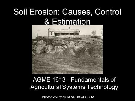 Soil Erosion: Causes, Control & Estimation AGME 1613 - Fundamentals of Agricultural Systems Technology Photos courtesy of NRCS of USDA.