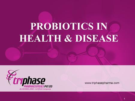 PROBIOTICS IN HEALTH & DISEASE www.triphasepharma.com 1 An ISO9001:2008 Certified Company.