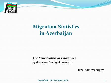 Migration Statistics in Azerbaijan 1Gelendzhik, 16-18 October 2013 The State Statistical Committee of the Republic of Azerbaijan Rza Allahverdyev.