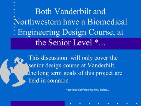 Both Vanderbilt and Northwestern have a Biomedical Engineering Design Course, at the Senior Level *... This discussion will only cover the senior design.