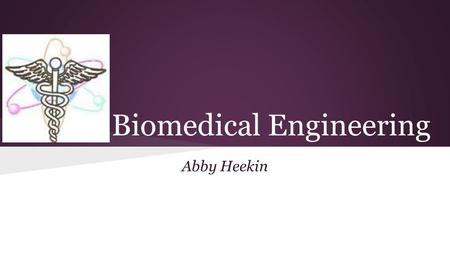 Biomedical Engineering Abby Heekin. What is Biomedical Engineering? ●Biomedical engineering is the application of biology, medicine and engineering for.
