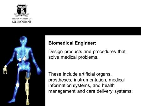 CRICOS: 00116K Biomedical Engineer: Design products and procedures that solve medical problems. These include artificial organs, prostheses, instrumentation,