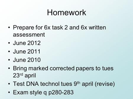 Homework Prepare for 6x task 2 and 6x written assessment June 2012 June 2011 June 2010 Bring marked corrected papers to tues 23 rd april Test DNA technol.