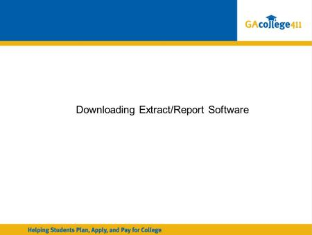 Downloading Extract/Report Software. Georgia Student Finance Commission GAcollege411 Transcript Exchange: GAcollege411 Transcript Exchange: Using Data.