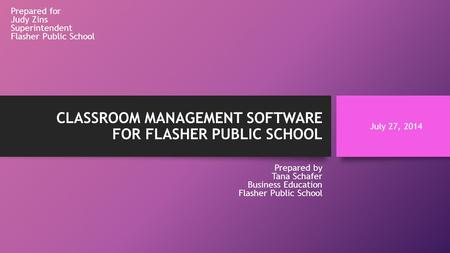 CLASSROOM MANAGEMENT SOFTWARE FOR FLASHER PUBLIC SCHOOL Prepared for Judy Zins Superintendent Flasher Public School Prepared by Tana Schafer Business Education.