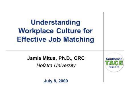 Understanding Workplace Culture for Effective Job Matching Jamie Mitus, Ph.D., CRC Hofstra University July 8, 2009.
