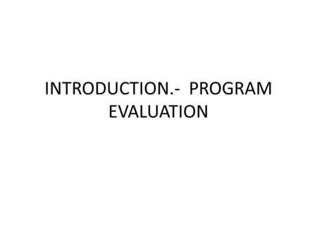 INTRODUCTION.- PROGRAM EVALUATION. EVALUATION First of all, evaluation is part of the development of a program. When a decision is made to develop a program,