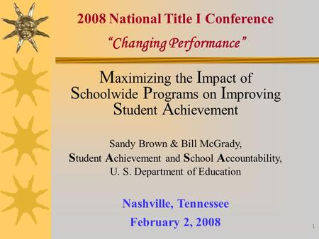 "1 ""Changing Performance"" Nashville, Tennessee February 2, 2008 2008 National Title I Conference M aximizing the I mpact of S choolwide P rograms on I mproving."