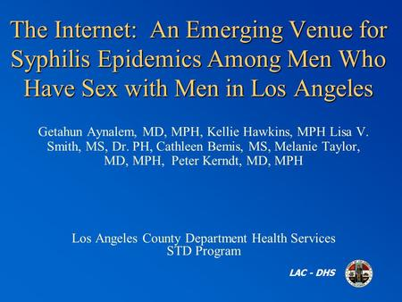 The Internet: An Emerging Venue for Syphilis Epidemics Among Men Who Have Sex with Men in Los Angeles LAC - DHS Getahun Aynalem, MD, MPH, Kellie Hawkins,