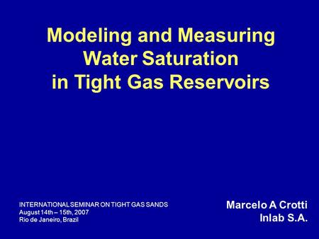 Modeling and Measuring Water Saturation in Tight Gas Reservoirs Marcelo A Crotti Inlab S.A. INTERNATIONAL SEMINAR ON TIGHT GAS SANDS August 14th – 15th,