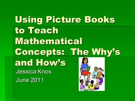 Using Picture Books to Teach Mathematical Concepts: The Why's and How's Jessica Knox June 2011.