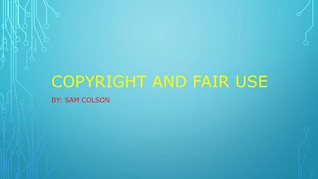 COPYRIGHT AND FAIR USE BY: SAM COLSON. WHAT IS COPYRIGHT? Copyright is a federal law that protects original works. It applies to published and unpublished.